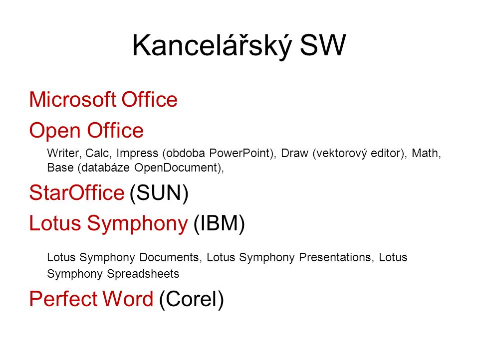 Kancelářský SW Microsoft Office Open Office Writer, Calc, Impress (obdoba PowerPoint), Draw (vektorový editor), Math, Base (databáze OpenDocument), StarOffice (SUN) Lotus Symphony (IBM) Lotus Symphony Documents, Lotus Symphony Presentations, Lotus Symphony Spreadsheets Perfect Word (Corel)