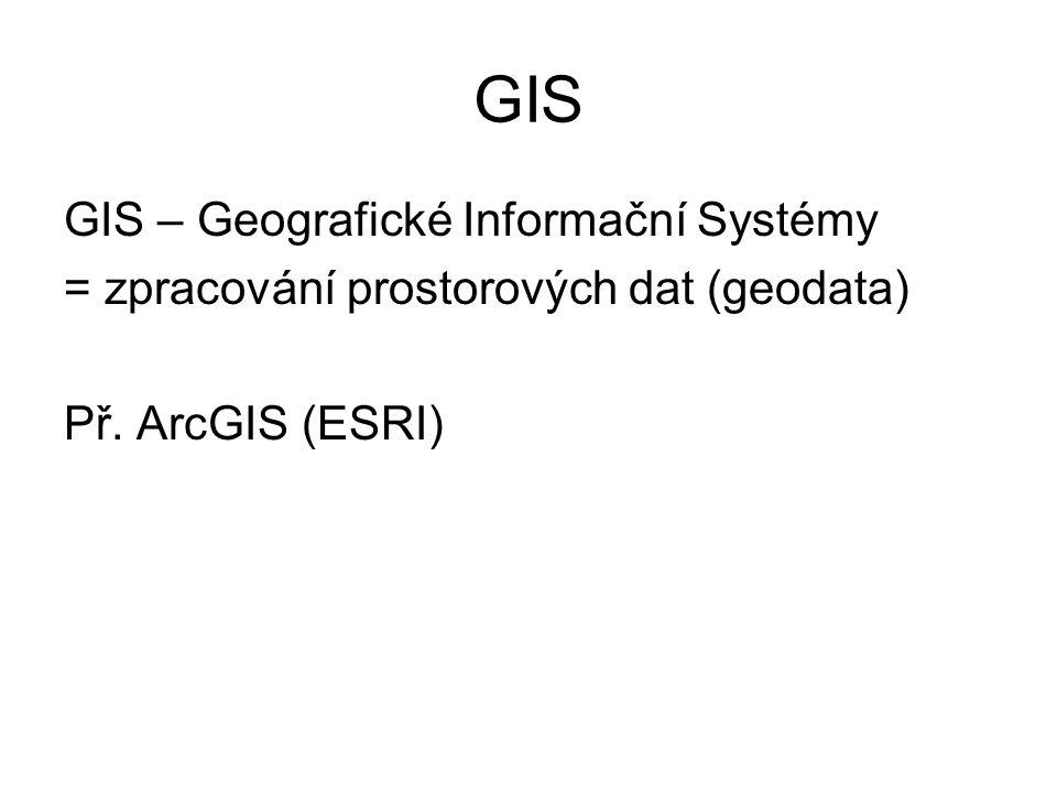 GIS GIS – Geografické Informační Systémy = zpracování prostorových dat (geodata) Př. ArcGIS (ESRI)