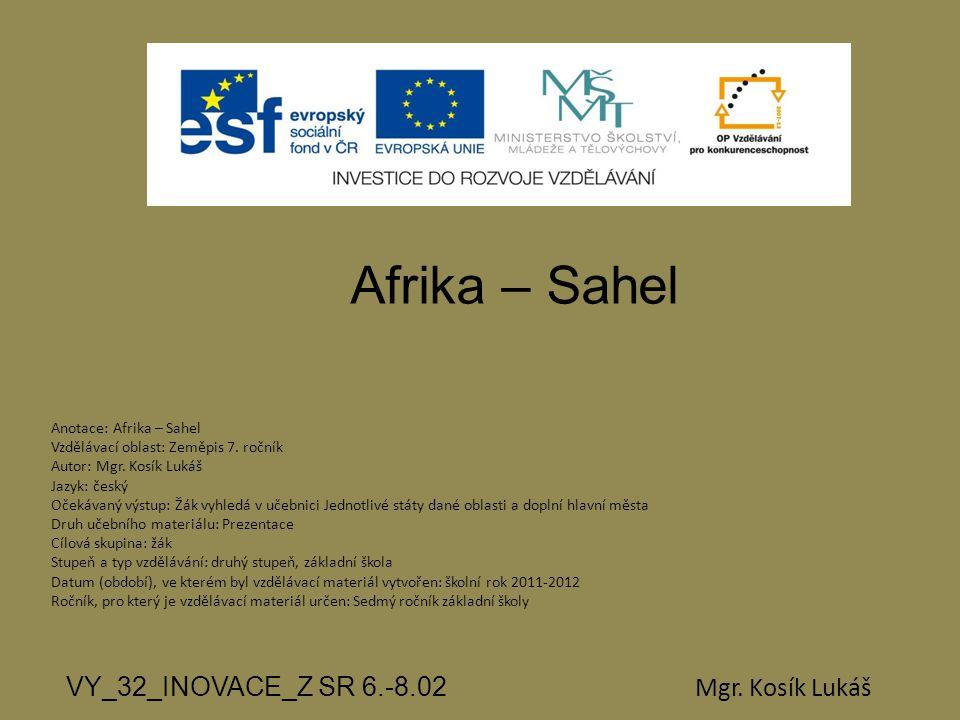 Afrika – Sahel VY_32_INOVACE_Z SR 6.-8.02 Mgr. Kosík Lukáš Anotace: Afrika – Sahel Vzdělávací oblast: Zeměpis 7. ročník Autor: Mgr. Kosík Lukáš Jazyk: