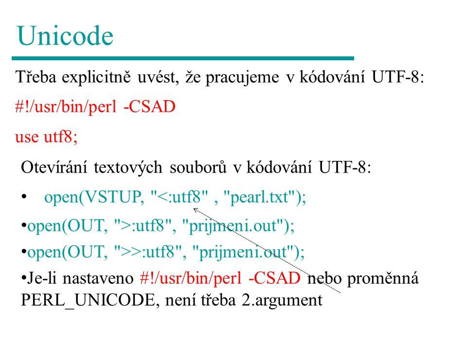 Unicode Třeba explicitně uvést, že pracujeme v kódování UTF-8: #!/usr/bin/perl -CSAD use utf8; Otevírání textových souborů v kódování UTF-8: open(VSTU