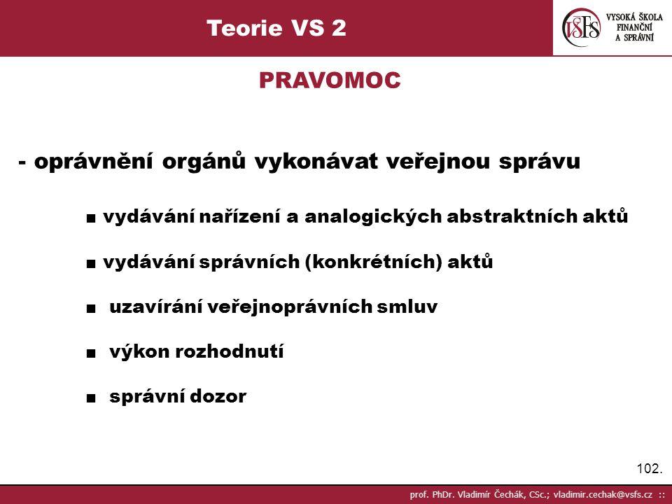 102. prof. PhDr. Vladimír Čechák, CSc.; vladimir.cechak@vsfs.cz :: Teorie VS 2 PRAVOMOC - oprávnění orgánů vykonávat veřejnou správu ■ vydávání naříze
