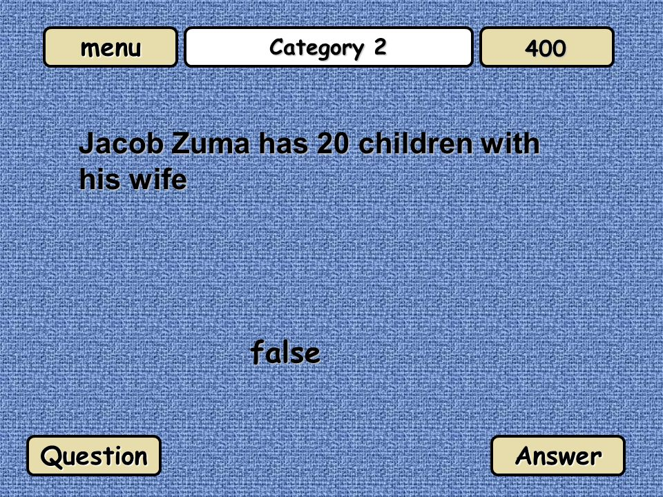 menu Category 2 Jacob Zuma has 20 children with his wife false QuestionAnswer 400