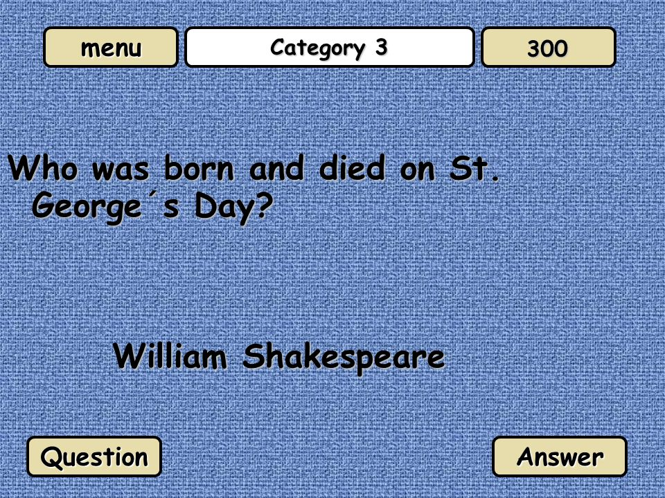 menu Category 3 Who was born and died on St. George´s Day William Shakespeare QuestionAnswer 300