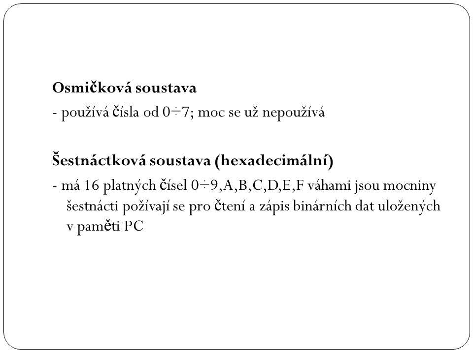 Osmi č ková soustava - používá č ísla od 0÷7; moc se už nepoužívá Šestnáctková soustava (hexadecimální) - má 16 platných č ísel 0÷9,A,B,C,D,E,F váhami jsou mocniny šestnácti požívají se pro č tení a zápis binárních dat uložených v pam ě ti PC