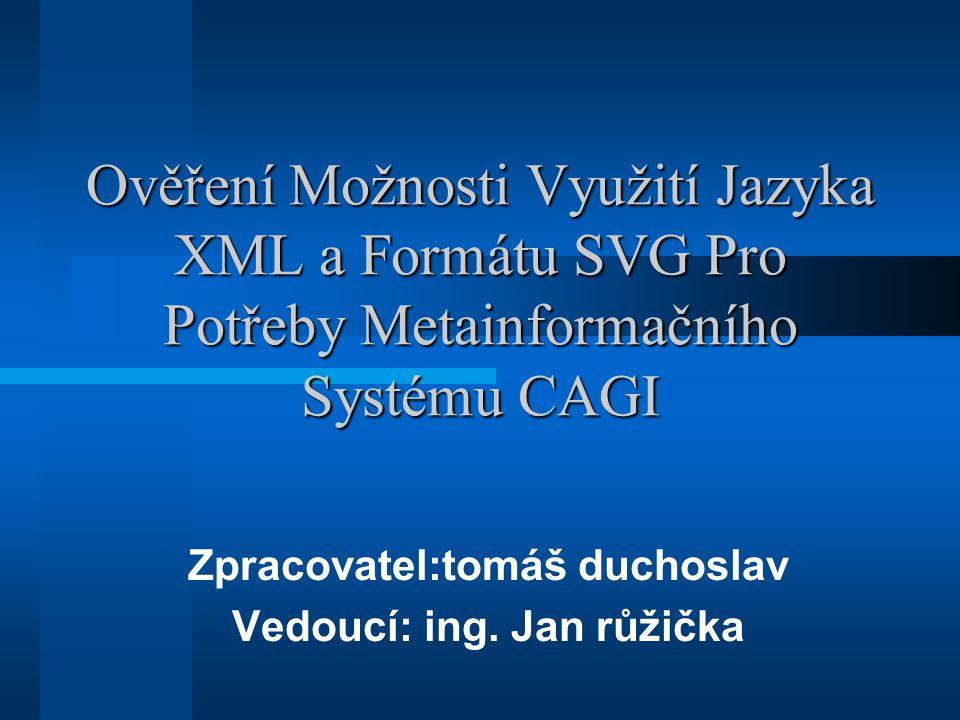 Ověření Možnosti Využití Jazyka XML a Formátu SVG Pro Potřeby Metainformačního Systému CAGI Zpracovatel:tomáš duchoslav Vedoucí: ing.