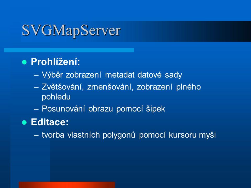 SVGMapServer Prohlížení: –Výběr zobrazení metadat datové sady –Zvětšování, zmenšování, zobrazení plného pohledu –Posunování obrazu pomocí šipek Editace: –tvorba vlastních polygonů pomocí kursoru myši