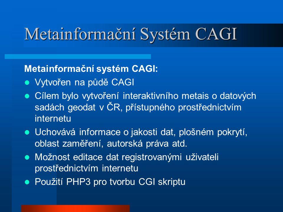 Metainformační Systém CAGI Metainformační systém CAGI: Vytvořen na půdě CAGI Cílem bylo vytvoření interaktivního metais o datových sadách geodat v ČR, přístupného prostřednictvím internetu Uchovává informace o jakosti dat, plošném pokrytí, oblast zaměření, autorská práva atd.