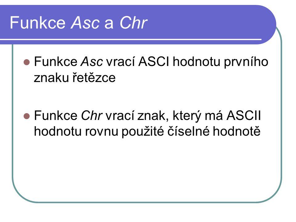 Funkce Asc a Chr Funkce Asc vrací ASCI hodnotu prvního znaku řetězce Funkce Chr vrací znak, který má ASCII hodnotu rovnu použité číselné hodnotě
