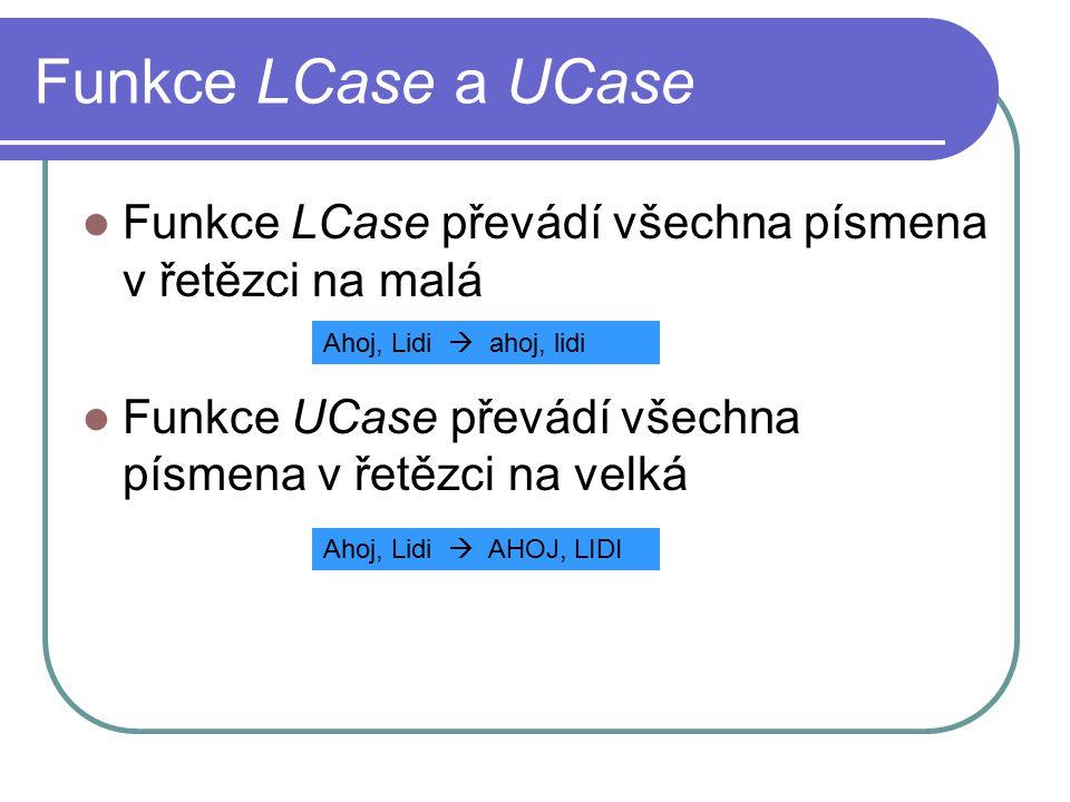 Funkce LCase a UCase Funkce LCase převádí všechna písmena v řetězci na malá Funkce UCase převádí všechna písmena v řetězci na velká Ahoj, Lidi  ahoj, lidi Ahoj, Lidi  AHOJ, LIDI