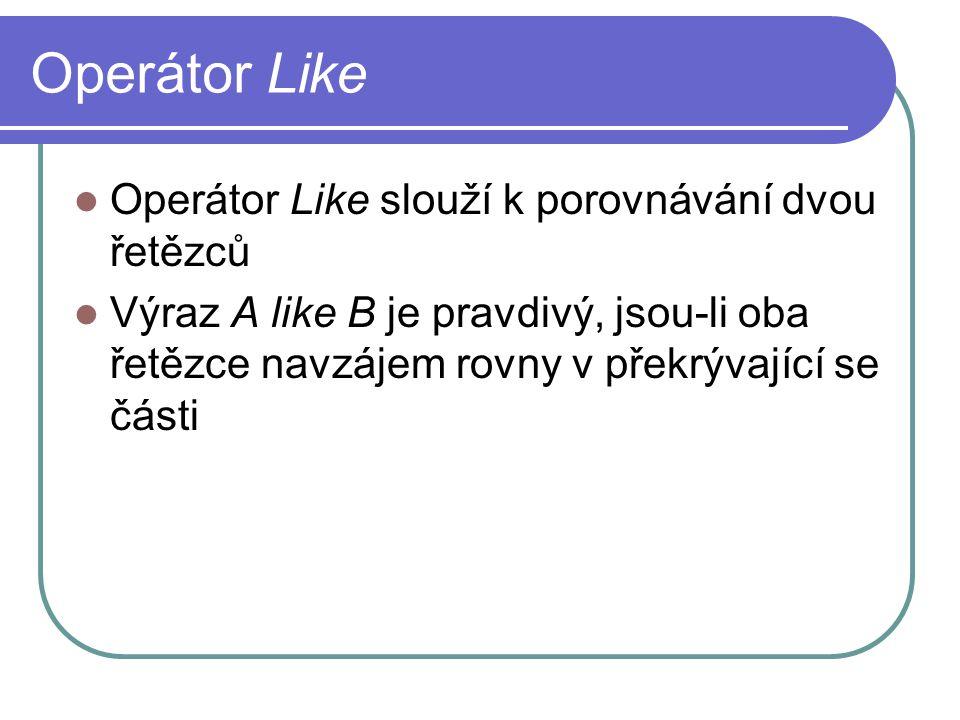 Operátor Like Operátor Like slouží k porovnávání dvou řetězců Výraz A like B je pravdivý, jsou-li oba řetězce navzájem rovny v překrývající se části