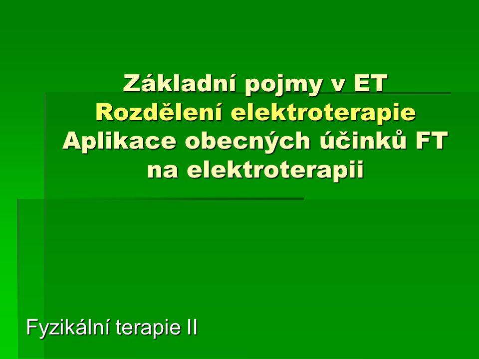 Základní pojmy v ET Rozdělení elektroterapie Aplikace obecných účinků FT na elektroterapii Fyzikální terapie II
