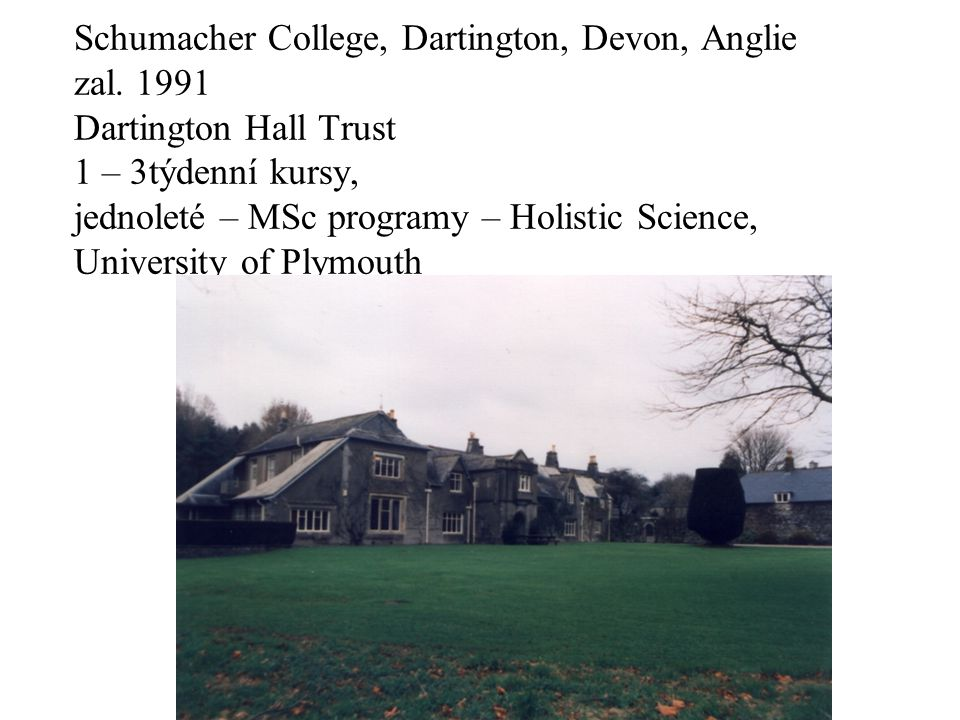 Schumacher College, Dartington, Devon, Anglie zal. 1991 Dartington Hall Trust 1 – 3týdenní kursy, jednoleté – MSc programy – Holistic Science, Univers