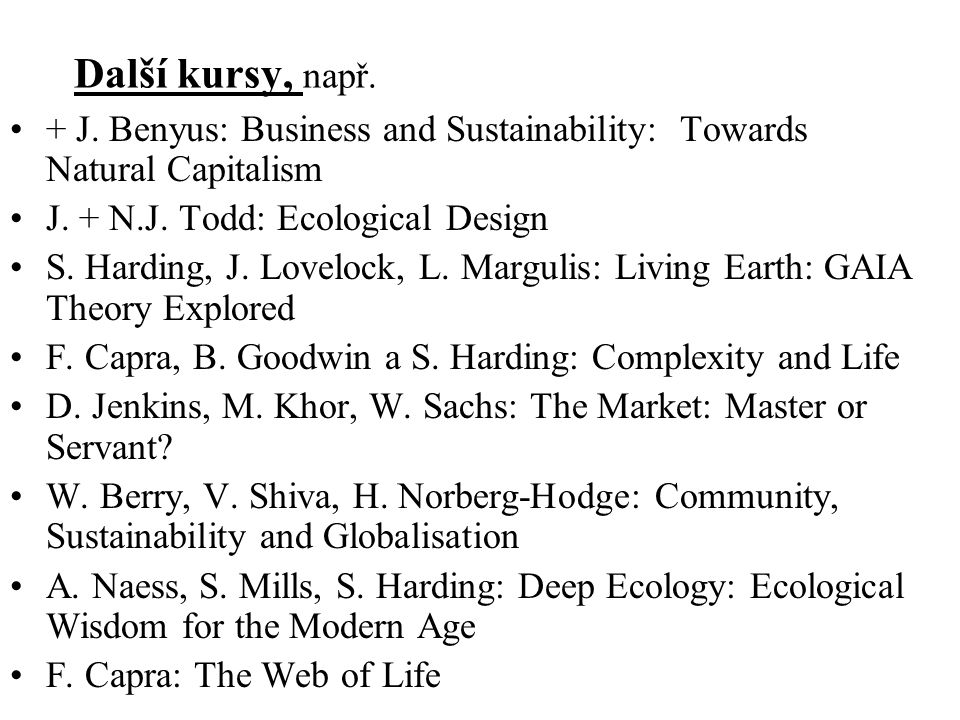 Další kursy, např. + J. Benyus: Business and Sustainability: Towards Natural Capitalism J. + N.J. Todd: Ecological Design S. Harding, J. Lovelock, L.