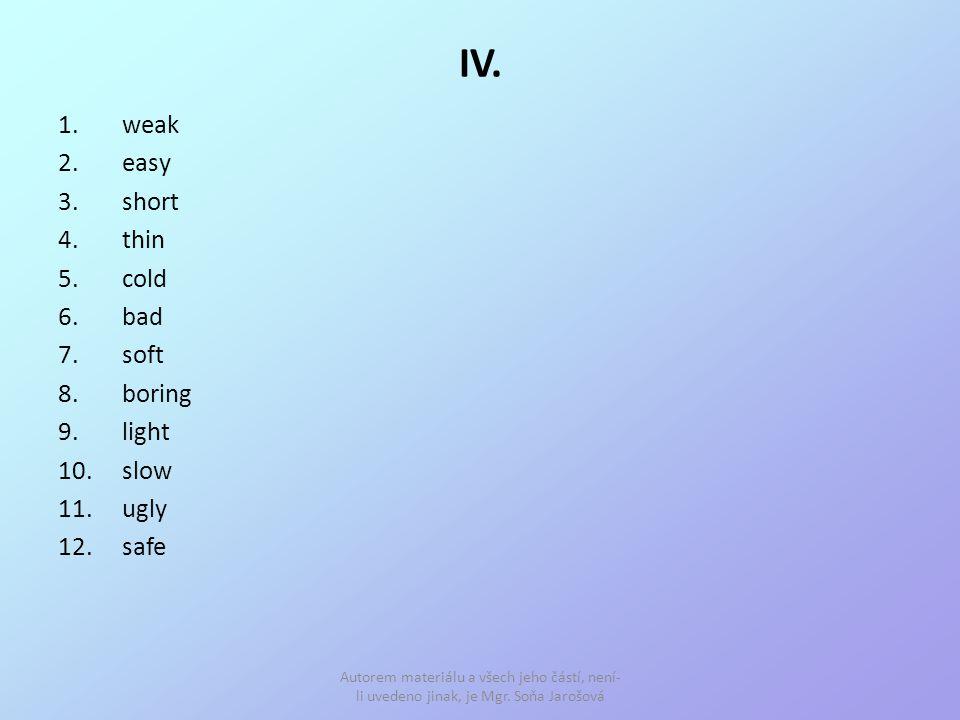 IV. 1.weak 2.easy 3.short 4.thin 5.cold 6.bad 7.soft 8.boring 9.light 10.slow 11.ugly 12.safe Autorem materiálu a všech jeho částí, není- li uvedeno j