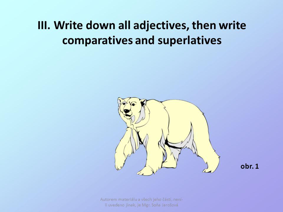 III. Write down all adjectives, then write comparatives and superlatives Autorem materiálu a všech jeho částí, není- li uvedeno jinak, je Mgr. Soňa Ja