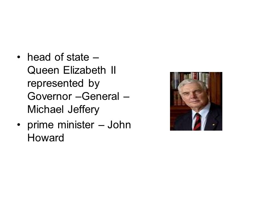 Gibbson desert head of state – Queen Elizabeth II represented by Governor –General – Michael Jeffery prime minister – John Howard