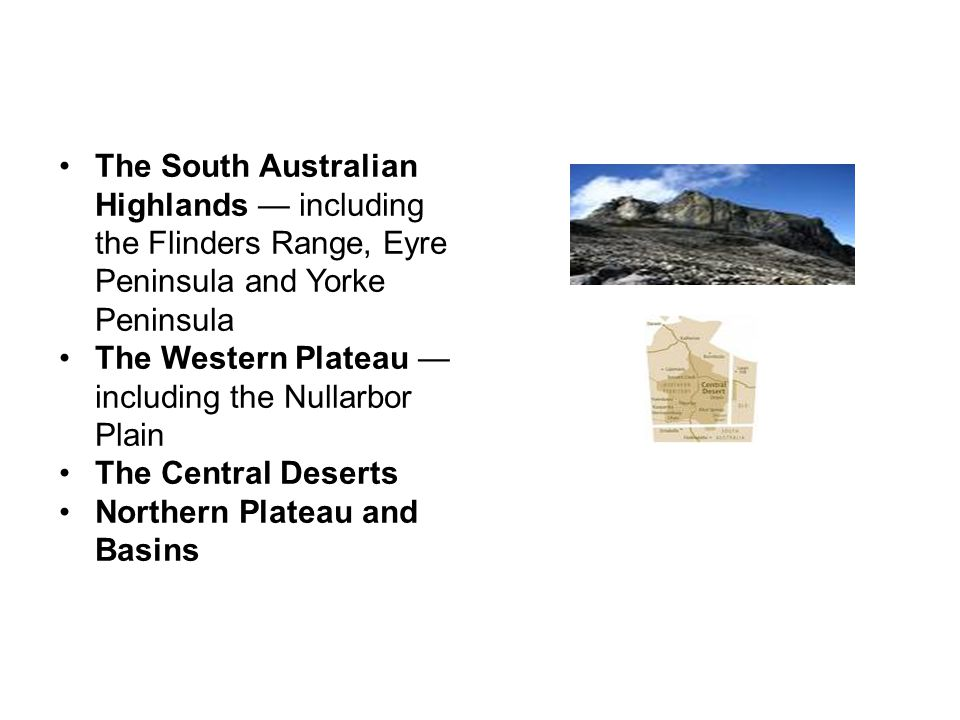 AUSTRALIA The South Australian Highlands — including the Flinders Range, Eyre Peninsula and Yorke Peninsula The Western Plateau — including the Nullarbor Plain The Central Deserts Northern Plateau and Basins