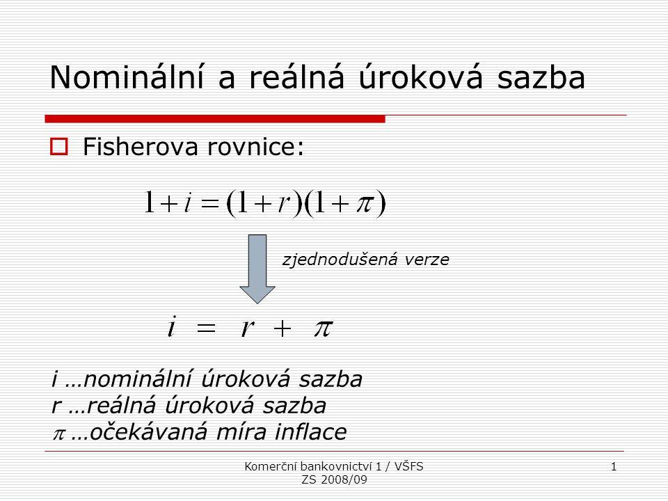 Komerční bankovnictví 1 / VŠFS ZS 2008/09 1 Nominální a reálná úroková sazba  Fisherova rovnice: i …nominální úroková sazba r …reálná úroková sazba 