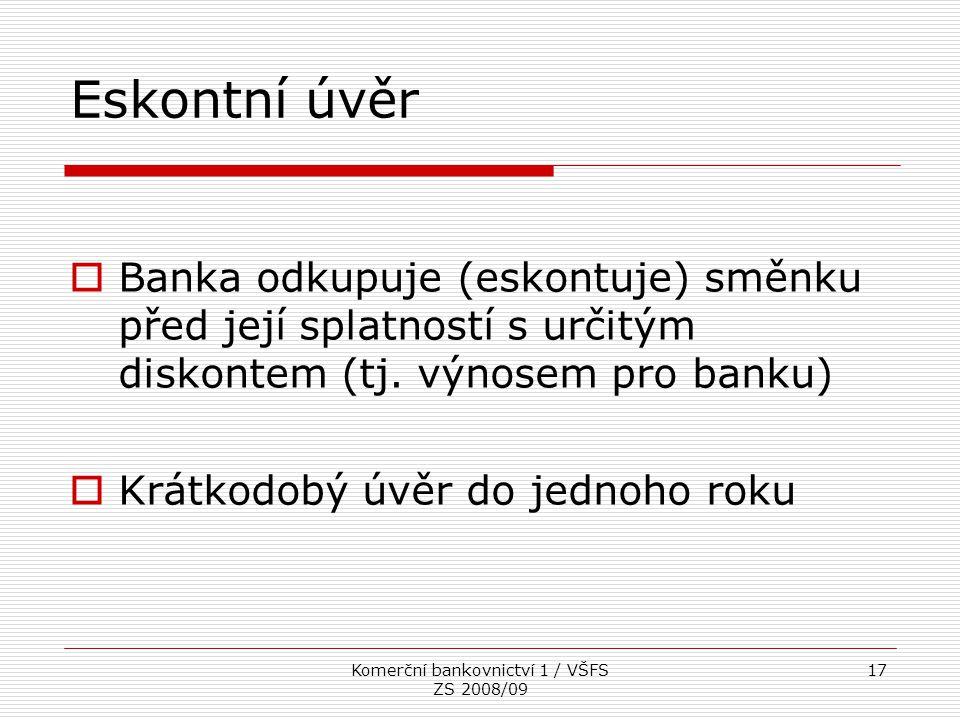 Komerční bankovnictví 1 / VŠFS ZS 2008/09 17 Eskontní úvěr  Banka odkupuje (eskontuje) směnku před její splatností s určitým diskontem (tj. výnosem p