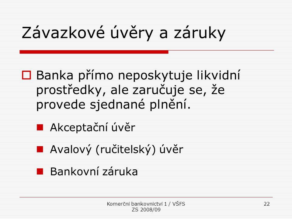 Komerční bankovnictví 1 / VŠFS ZS 2008/09 22 Závazkové úvěry a záruky  Banka přímo neposkytuje likvidní prostředky, ale zaručuje se, že provede sjedn