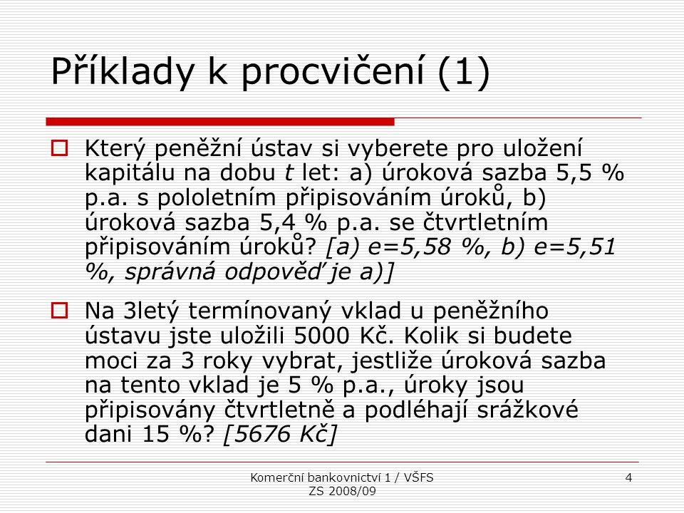 Komerční bankovnictví 1 / VŠFS ZS 2008/09 4 Příklady k procvičení (1)  Který peněžní ústav si vyberete pro uložení kapitálu na dobu t let: a) úroková