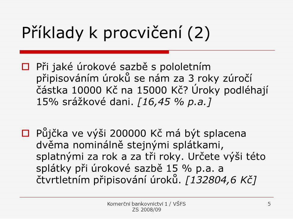 Komerční bankovnictví 1 / VŠFS ZS 2008/09 5 Příklady k procvičení (2)  Při jaké úrokové sazbě s pololetním připisováním úroků se nám za 3 roky zúročí