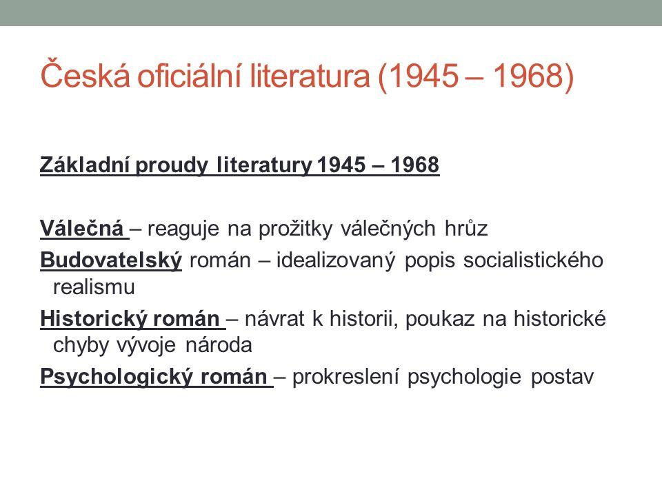 Česká oficiální literatura (1945 – 1968) Základní proudy literatury 1945 – 1968 Válečná – reaguje na prožitky válečných hrůz Budovatelský román – idea