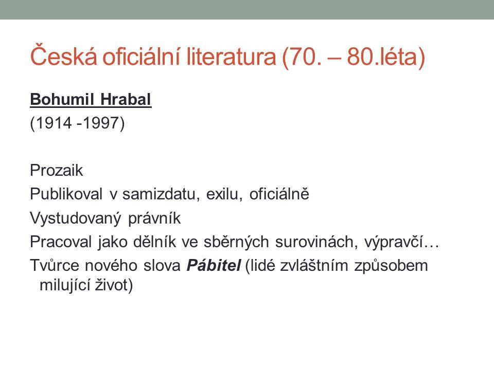 Bohumil Hrabal (1914 -1997) Prozaik Publikoval v samizdatu, exilu, oficiálně Vystudovaný právník Pracoval jako dělník ve sběrných surovinách, výpravčí