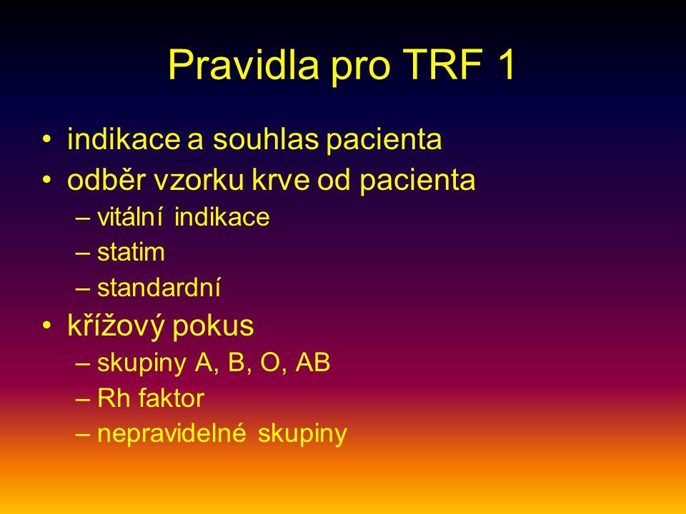 Pravidla pro TRF 1 indikace a souhlas pacienta odběr vzorku krve od pacienta –vitální indikace –statim –standardní křížový pokus –skupiny A, B, O, AB –Rh faktor –nepravidelné skupiny