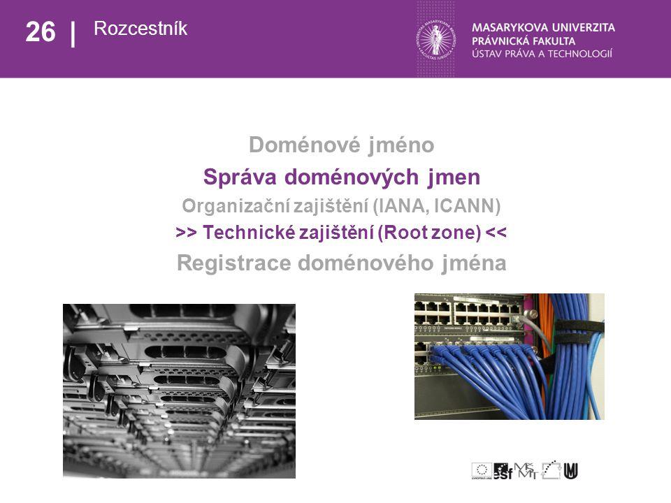 26 Rozcestník Doménové jméno Správa doménových jmen Organizační zajištění (IANA, ICANN) >> Technické zajištění (Root zone) << Registrace doménového jména