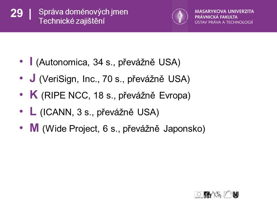 29 Správa doménových jmen Technické zajištění I (Autonomica, 34 s., převážně USA) J (VeriSign, Inc., 70 s., převážně USA) K (RIPE NCC, 18 s., převážně Evropa) L (ICANN, 3 s., převážně USA) M (Wide Project, 6 s., převážně Japonsko)