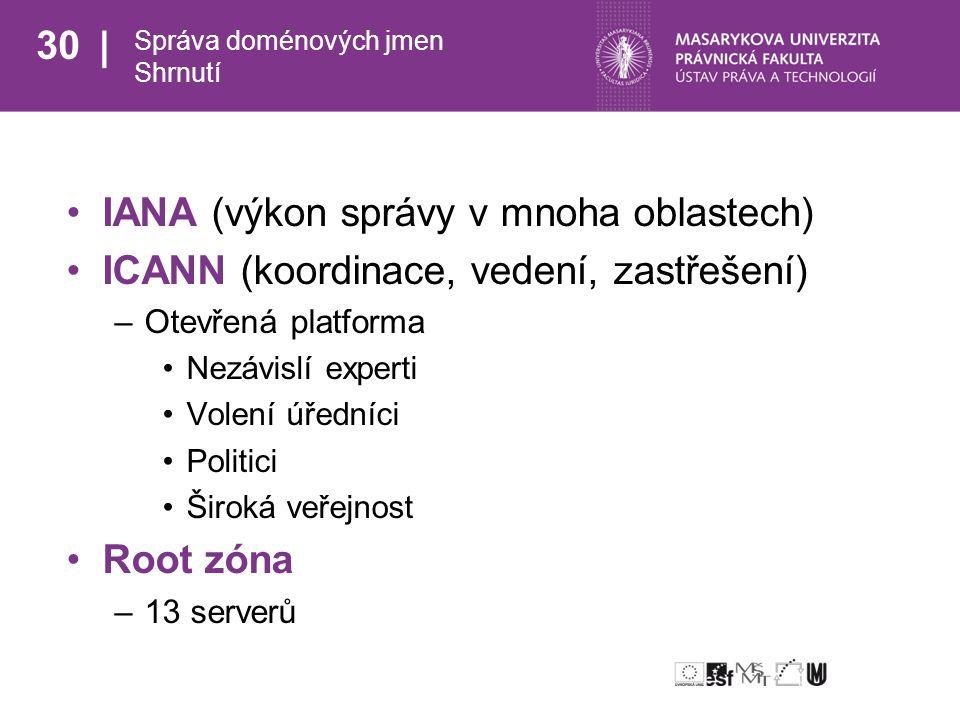 30 Správa doménových jmen Shrnutí IANA (výkon správy v mnoha oblastech) ICANN (koordinace, vedení, zastřešení) –Otevřená platforma Nezávislí experti Volení úředníci Politici Široká veřejnost Root zóna –13 serverů