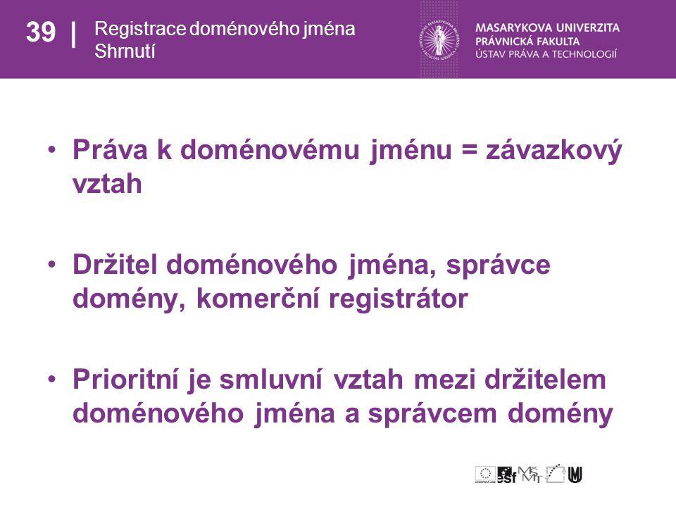 39 Registrace doménového jména Shrnutí Práva k doménovému jménu = závazkový vztah Držitel doménového jména, správce domény, komerční registrátor Prioritní je smluvní vztah mezi držitelem doménového jména a správcem domény