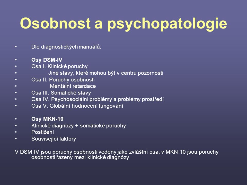 Osobnost a psychopatologie Dle diagnostických manuálů: Osy DSM-IV Osa I. Klinické poruchy Jiné stavy, které mohou být v centru pozornosti Osa II. Poru