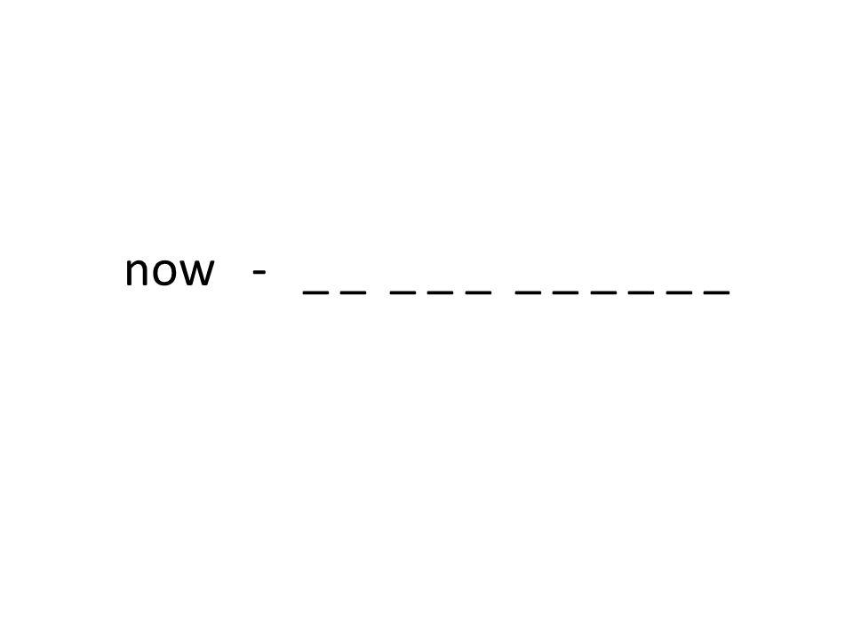 now - _ _ _ _ _ _ _ _ _ _ _
