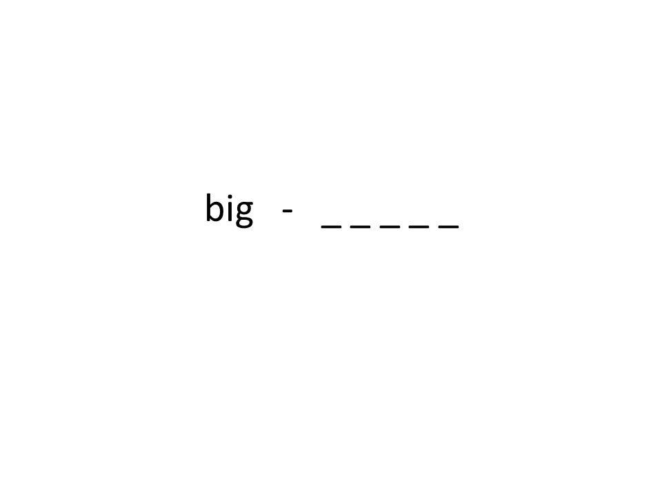 big - _ _ _ _ _