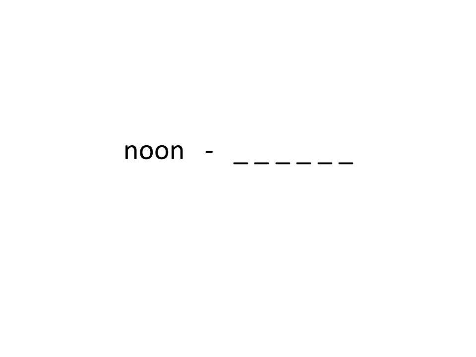 noon - _ _ _ _ _ _