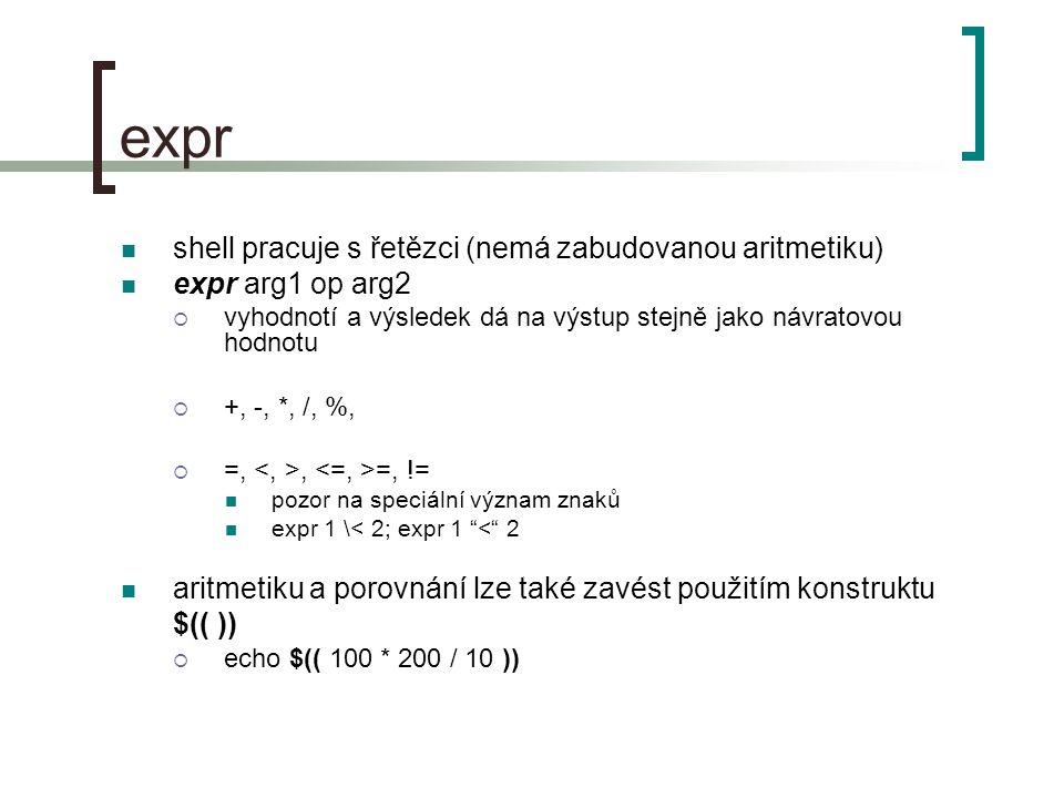 expr shell pracuje s řetězci (nemá zabudovanou aritmetiku) expr arg1 op arg2  vyhodnotí a výsledek dá na výstup stejně jako návratovou hodnotu  +, -, *, /, %,  =,, =, != pozor na speciální význam znaků expr 1 \< 2; expr 1 < 2 aritmetiku a porovnání lze také zavést použitím konstruktu $(( ))  echo $(( 100 * 200 / 10 ))