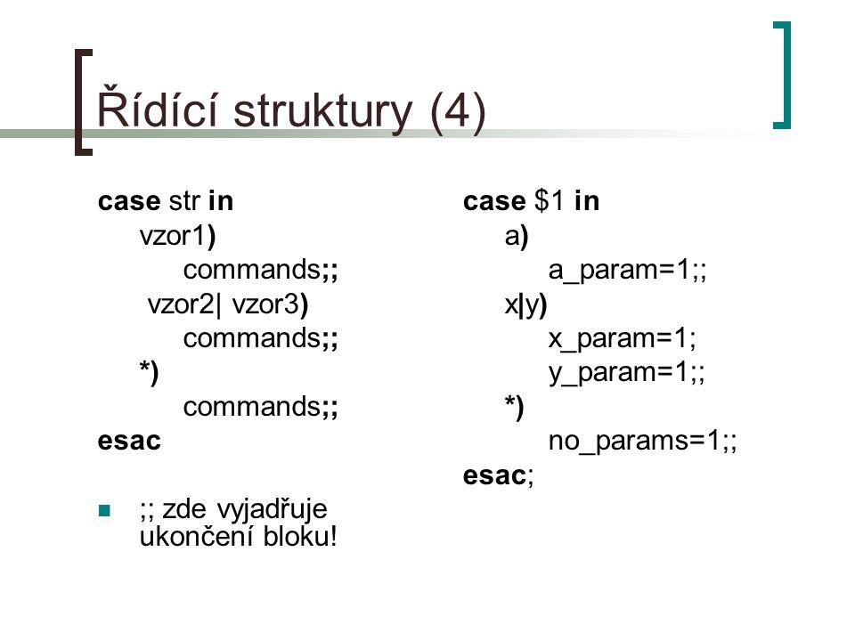 Řídící struktury (4) case str in vzor1) commands;; vzor2| vzor3) commands;; *) commands;; esac ;; zde vyjadřuje ukončení bloku.