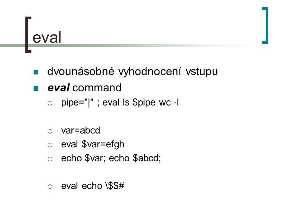 eval dvounásobné vyhodnocení vstupu eval command  pipe= | ; eval ls $pipe wc -l  var=abcd  eval $var=efgh  echo $var; echo $abcd;  eval echo \$$#
