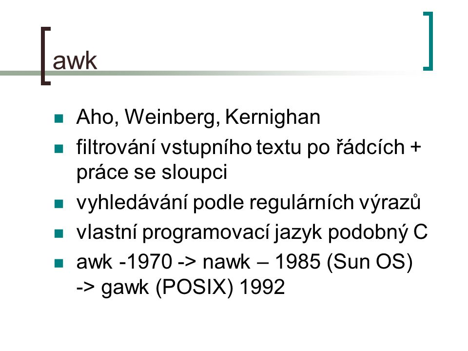 awk Aho, Weinberg, Kernighan filtrování vstupního textu po řádcích + práce se sloupci vyhledávání podle regulárních výrazů vlastní programovací jazyk podobný C awk -1970 -> nawk – 1985 (Sun OS) -> gawk (POSIX) 1992