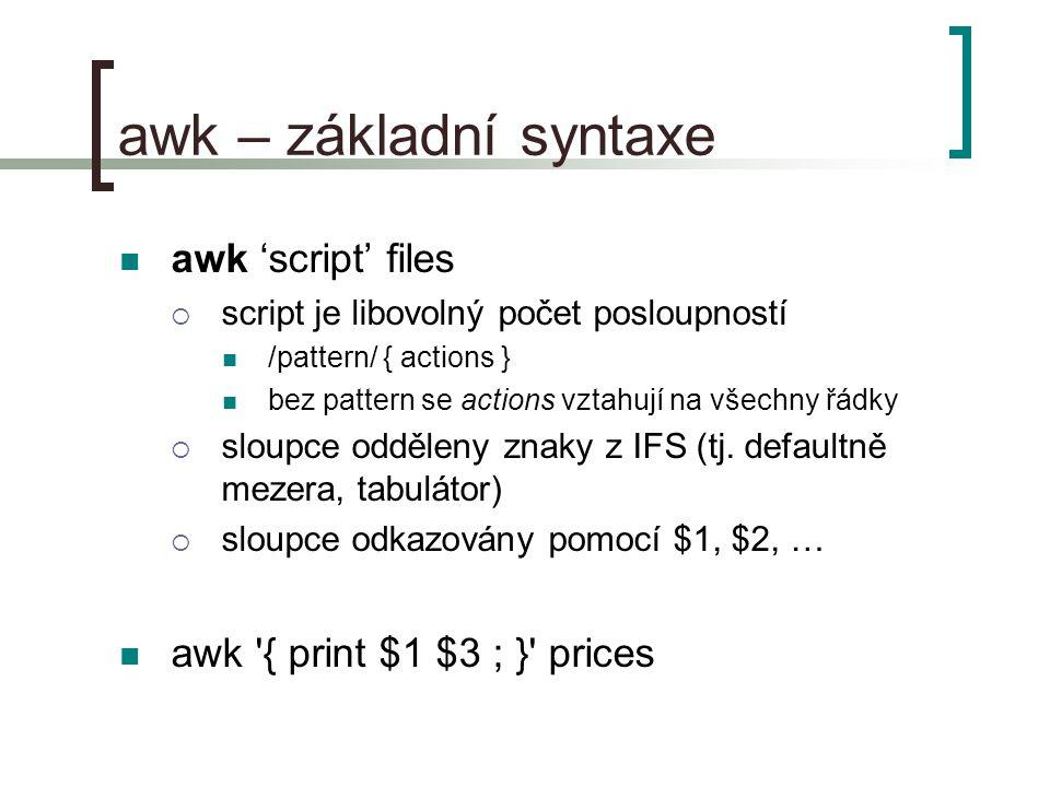 awk – základní syntaxe awk 'script' files  script je libovolný počet posloupností /pattern/ { actions } bez pattern se actions vztahují na všechny řádky  sloupce odděleny znaky z IFS (tj.