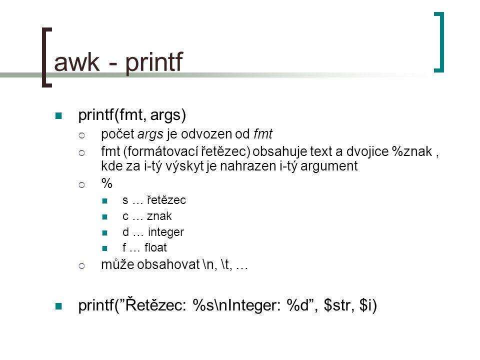 awk - printf printf(fmt, args)  počet args je odvozen od fmt  fmt (formátovací řetězec) obsahuje text a dvojice %znak, kde za i-tý výskyt je nahrazen i-tý argument  % s … řetězec c … znak d … integer f … float  může obsahovat \n, \t, … printf( Řetězec: %s\nInteger: %d , $str, $i)