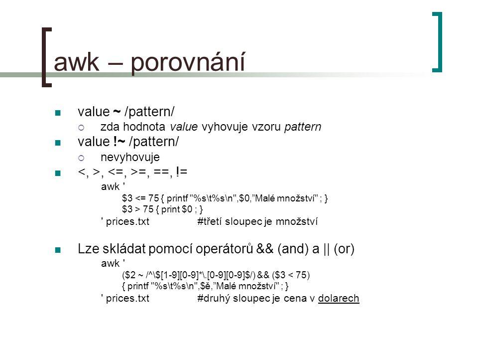 awk – porovnání value ~ /pattern/  zda hodnota value vyhovuje vzoru pattern value !~ /pattern/  nevyhovuje, =, ==, != awk $3 <= 75 { printf %s\t%s\n ,$0, Malé množství ; } $3 > 75 { print $0 ; } prices.txt #třetí sloupec je množství Lze skládat pomocí operátorů && (and) a || (or) awk ($2 ~ /^\$[1-9][0-9]*\.[0-9][0-9]$/) && ($3 < 75) { printf %s\t%s\n ,$ě, Malé množství ; } prices.txt #druhý sloupec je cena v dolarech