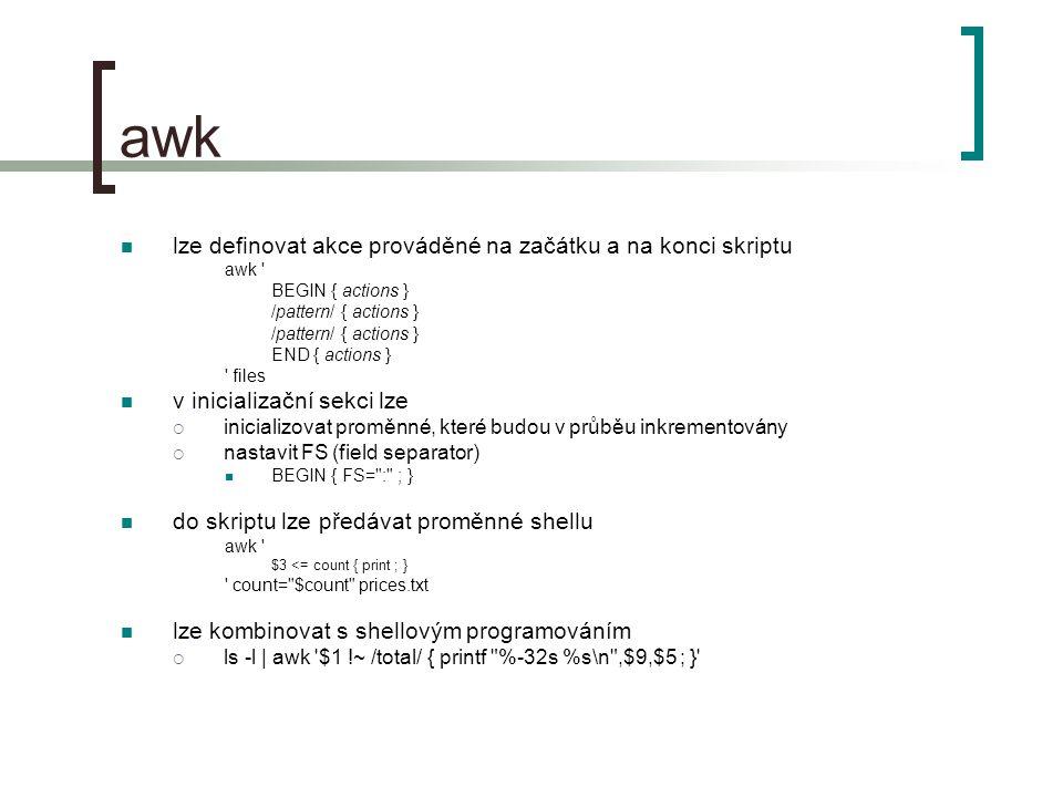 awk lze definovat akce prováděné na začátku a na konci skriptu awk BEGIN { actions } /pattern/ { actions } END { actions } files v inicializační sekci lze  inicializovat proměnné, které budou v průběu inkrementovány  nastavit FS (field separator) BEGIN { FS= : ; } do skriptu lze předávat proměnné shellu awk $3 <= count { print ; } count= $count prices.txt lze kombinovat s shellovým programováním  ls -l | awk $1 !~ /total/ { printf %-32s %s\n ,$9,$5 ; }