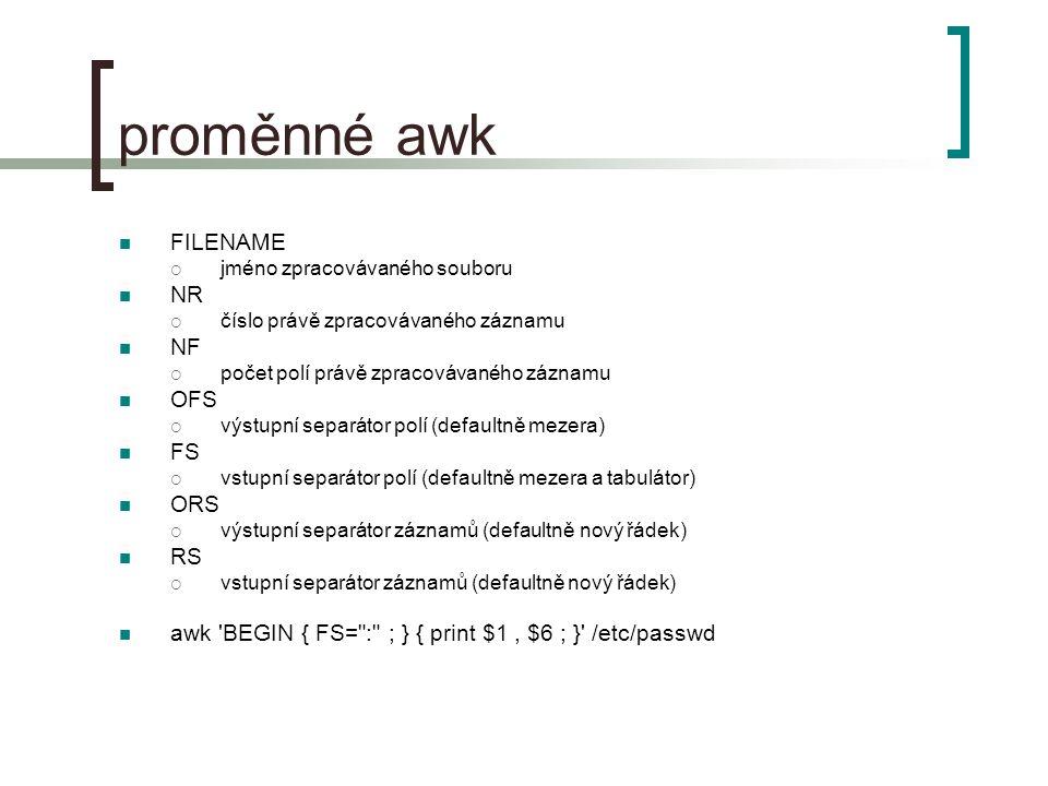 proměnné awk FILENAME  jméno zpracovávaného souboru NR  číslo právě zpracovávaného záznamu NF  počet polí právě zpracovávaného záznamu OFS  výstupní separátor polí (defaultně mezera) FS  vstupní separátor polí (defaultně mezera a tabulátor) ORS  výstupní separátor záznamů (defaultně nový řádek) RS  vstupní separátor záznamů (defaultně nový řádek) awk BEGIN { FS= : ; } { print $1, $6 ; } /etc/passwd