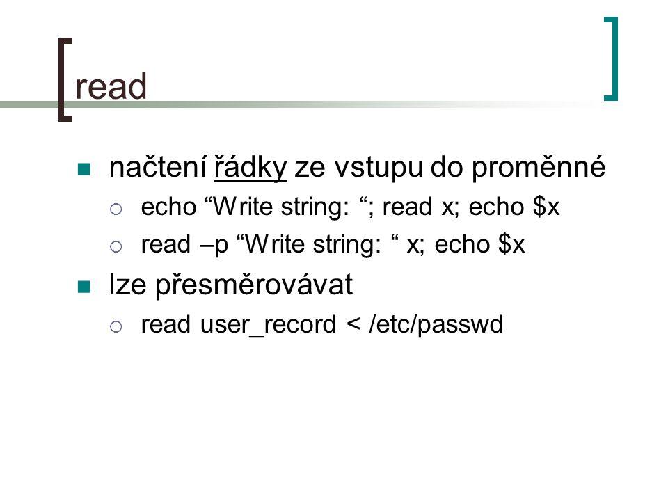 read načtení řádky ze vstupu do proměnné  echo Write string: ; read x; echo $x  read –p Write string: x; echo $x lze přesměrovávat  read user_record < /etc/passwd