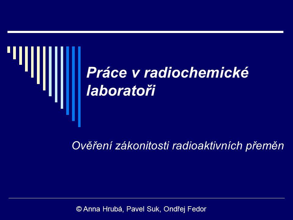 Práce v radiochemické laboratoři Ověření zákonitosti radioaktivních přeměn © Anna Hrubá, Pavel Suk, Ondřej Fedor