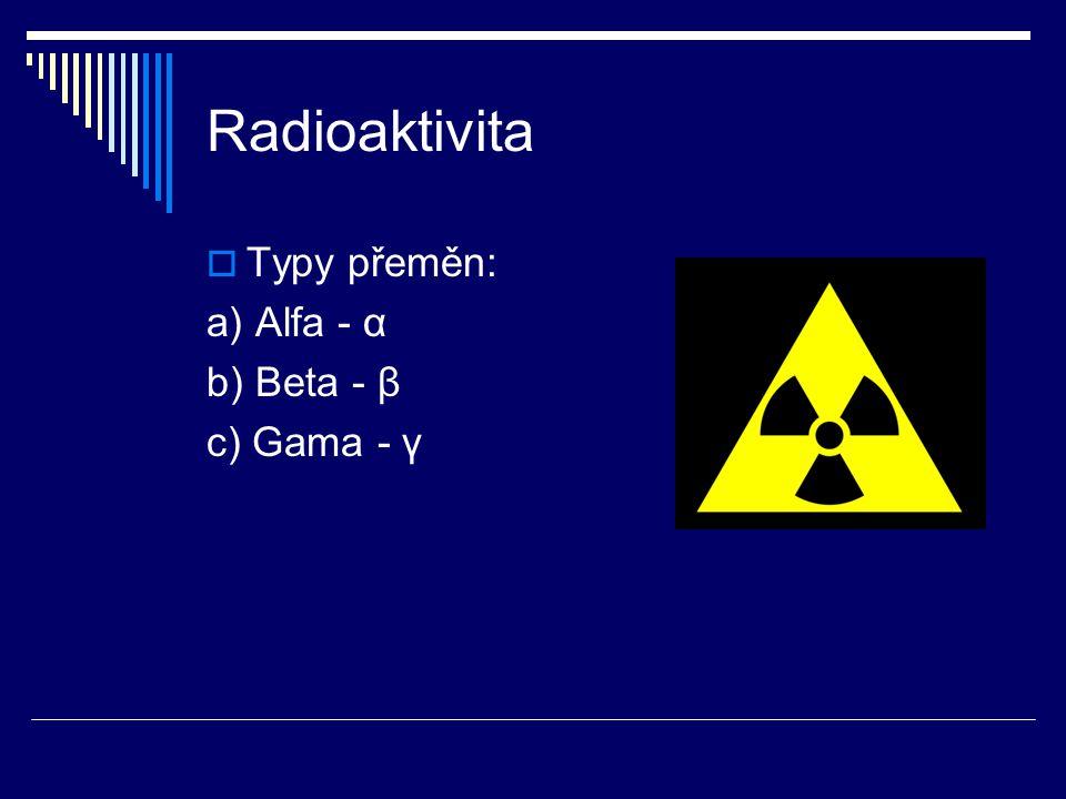 Radioaktivita  Typy přeměn: a) Alfa - α b) Beta - β c) Gama - γ