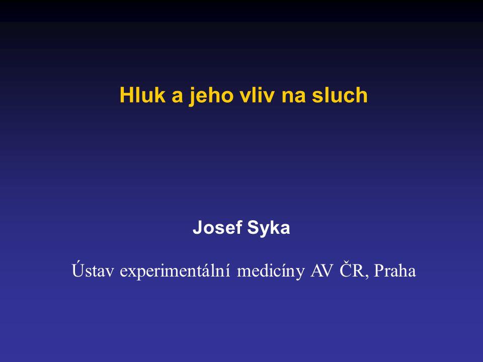 Hluk a jeho vliv na sluch Josef Syka Ústav experimentální medicíny AV ČR, Praha